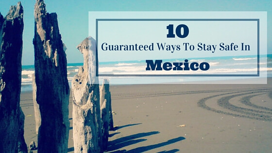 10 Guaranteed Ways To Stay Safe In Mexico