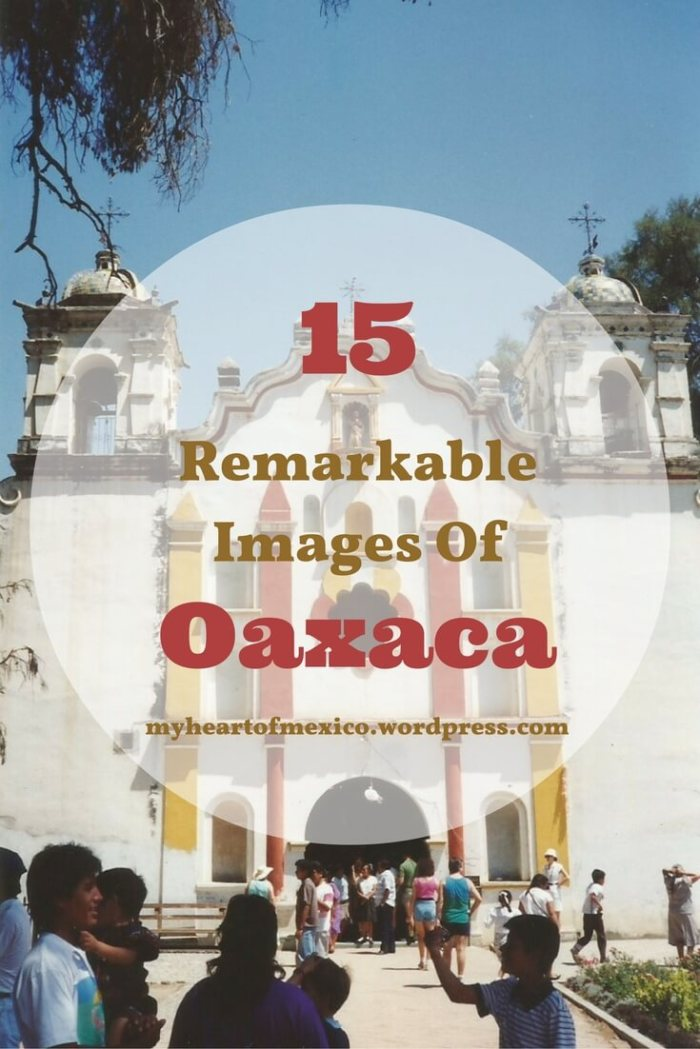 Remarkable Images Of Oaxaca | My Heart Of Mexico